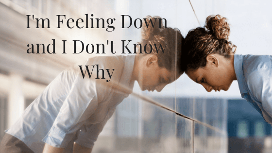 I'm feeling down, and I don't know why…